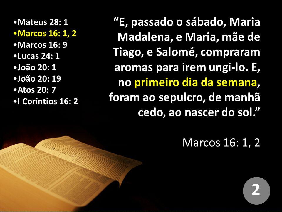 Marcos 16: 1, 2 Marcos 16: 9 Lucas 24: 1 João 20: 1 João 20: 19 Atos 20: 7 I Coríntios 16: 2 E, passado o sábado, Maria Madalena, e Maria, mãe de Tiago, e Salomé, compraram aromas para irem ungi-lo.