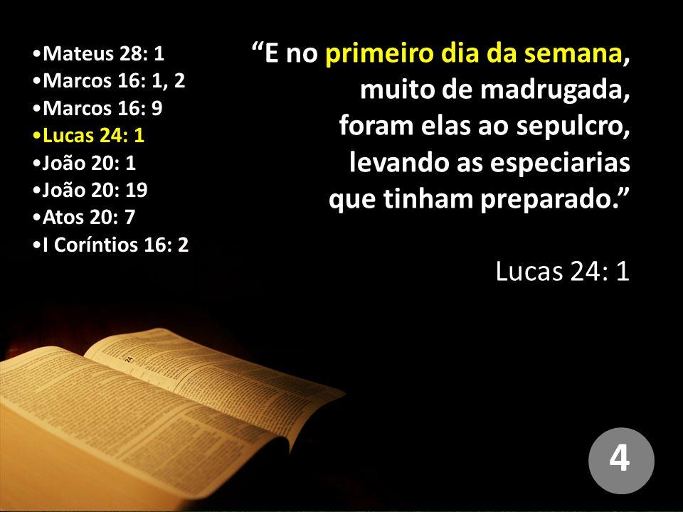 Mateus 28: 1 Marcos 16: 1, 2 Marcos 16: 9 Lucas 24: 1 João 20: 1 João 20: 19 Atos 20: 7 I Coríntios 16: 2 E no primeiro dia da semana, muito de madrugada, foram elas ao sepulcro, levando as especiarias que tinham preparado. Lucas 24: 1 4