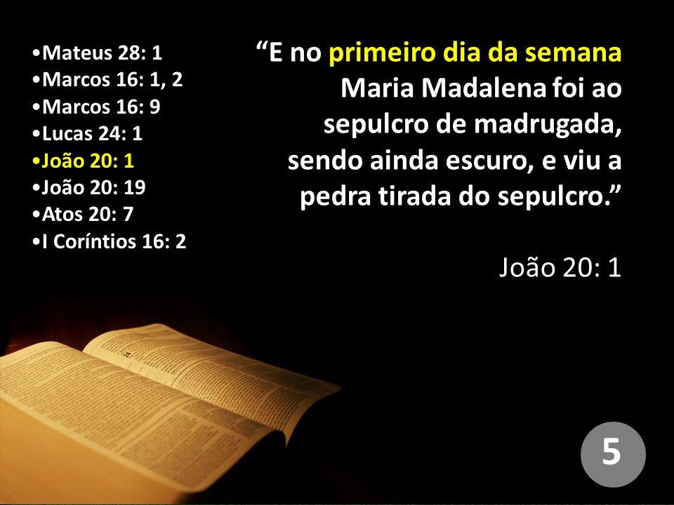 Mateus 28: 1 Marcos 16: 1, 2 Marcos 16: 9 Lucas 24: 1 João 20: 1 João 20: 19 Atos 20: 7 I Coríntios 16: 2 E no primeiro dia da semana Maria Madalena foi ao sepulcro de madrugada, sendo ainda escuro, e viu a pedra tirada do sepulcro. João 20: 1 5
