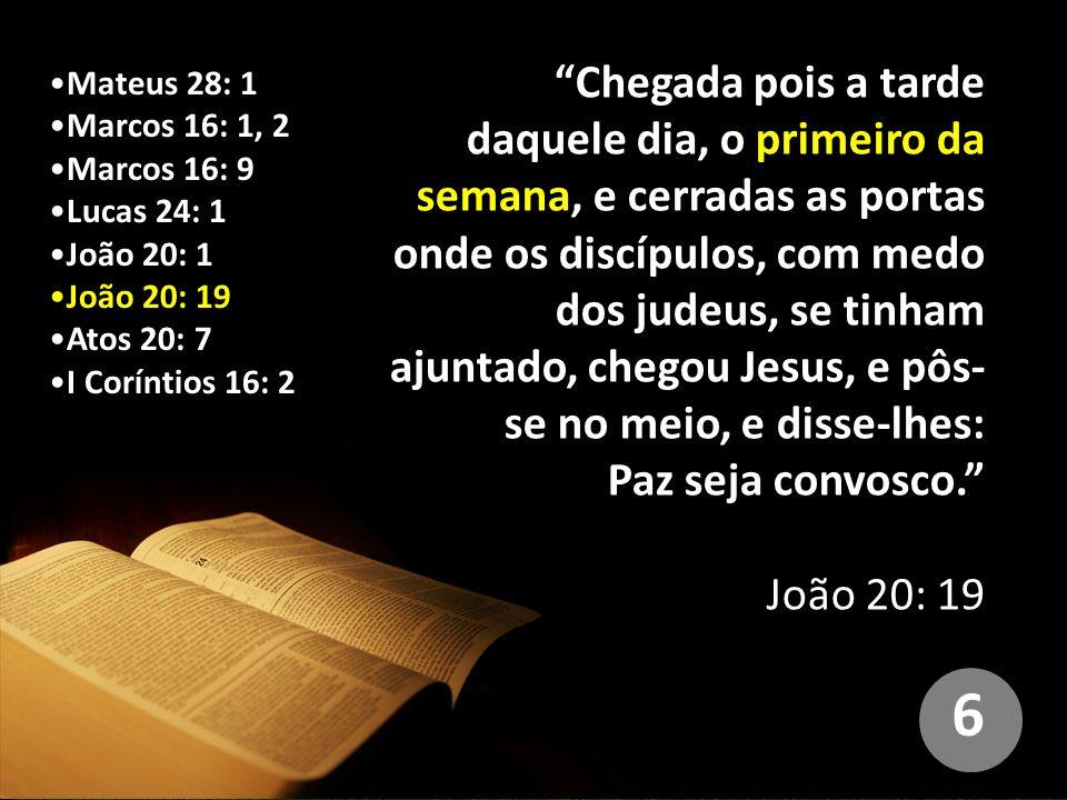 Mateus 28: 1 Marcos 16: 1, 2 Marcos 16: 9 Lucas 24: 1 João 20: 1 João 20: 19 Atos 20: 7 I Coríntios 16: 2 Chegada pois a tarde daquele dia, o primeiro da semana, e cerradas as portas onde os discípulos, com medo dos judeus, se tinham ajuntado, chegou Jesus, e pôs- se no meio, e disse-lhes: Paz seja convosco. João 20: 19 6