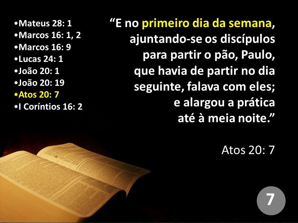 Mateus 28: 1 Marcos 16: 1, 2 Marcos 16: 9 Lucas 24: 1 João 20: 1 João 20: 19 Atos 20: 7 I Coríntios 16: 2 E no primeiro dia da semana, ajuntando-se os discípulos para partir o pão, Paulo, que havia de partir no dia seguinte, falava com eles; e alargou a prática até à meia noite. Atos 20: 7 7