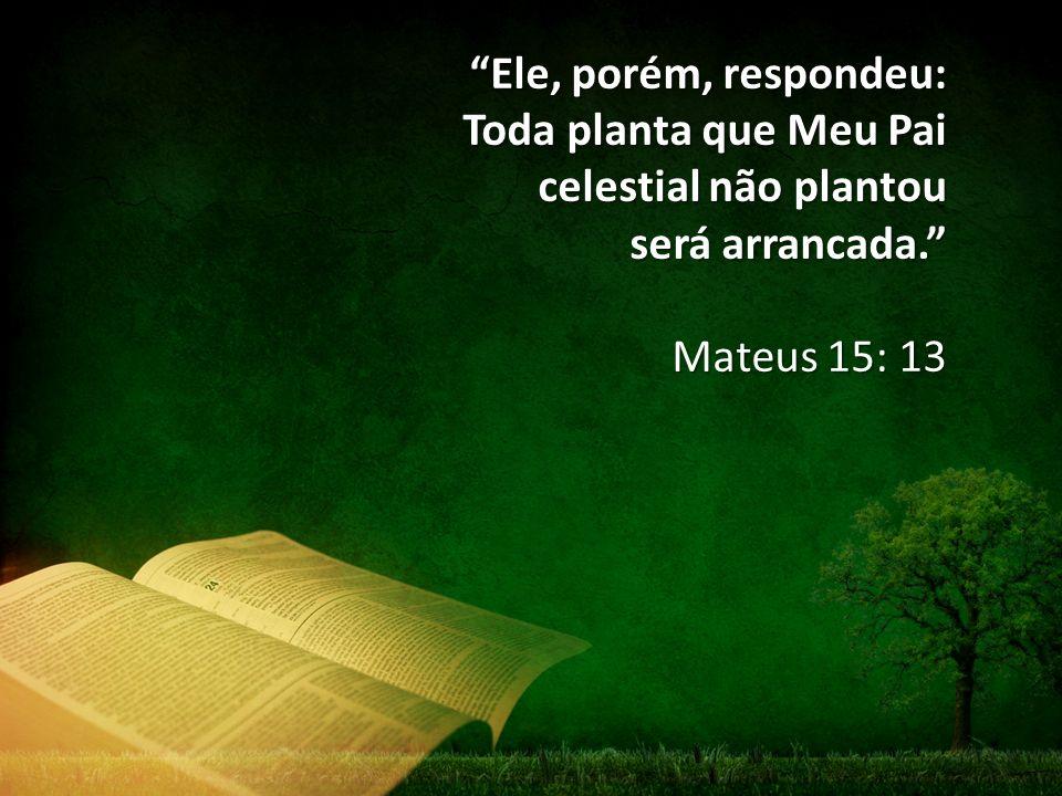 Ele, porém, respondeu: Toda planta que Meu Pai celestial não plantou será arrancada. Mateus 15: 13