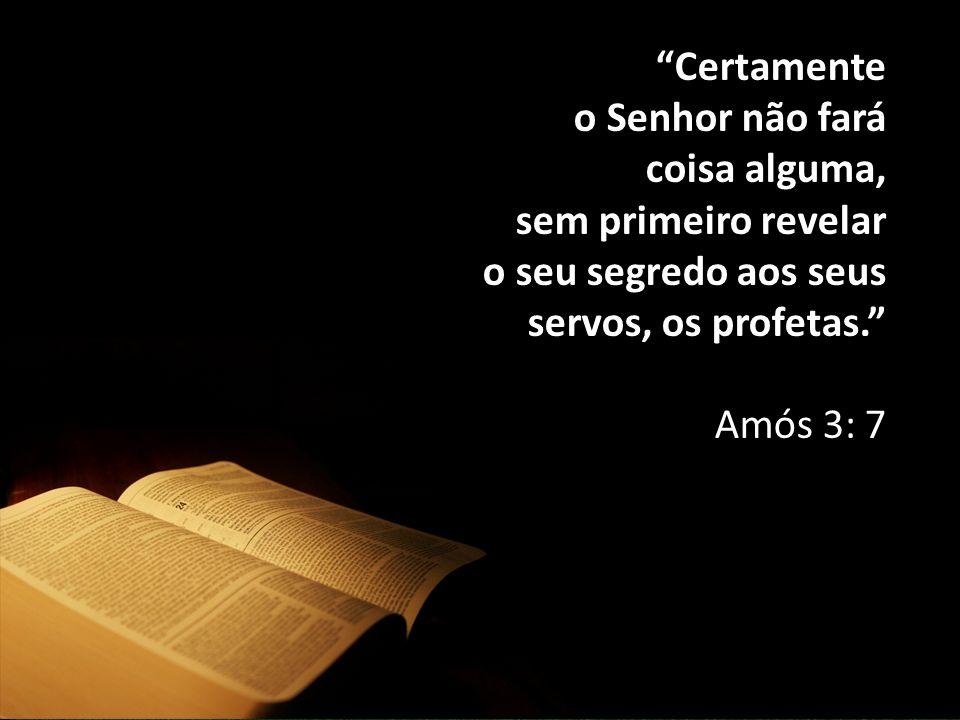 Certamente o Senhor não fará coisa alguma, sem primeiro revelar o seu segredo aos seus servos, os profetas. Amós 3: 7