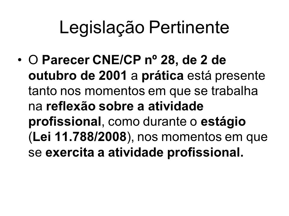 Legislação Pertinente O Parecer CNE/CP nº 28, de 2 de outubro de 2001 a prática está presente tanto nos momentos em que se trabalha na reflexão sobre a atividade profissional, como durante o estágio (Lei 11.788/2008), nos momentos em que se exercita a atividade profissional.