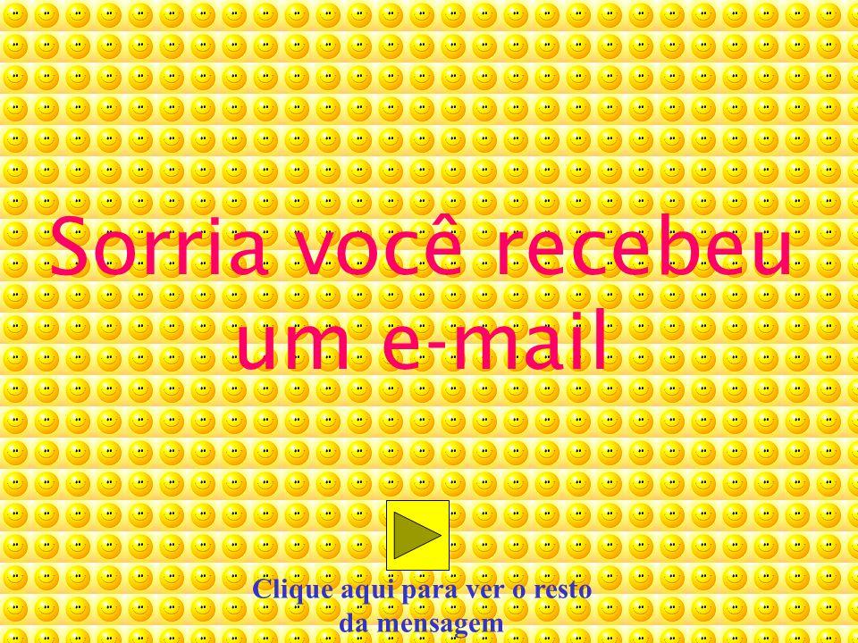 Sorria você recebeu um e-mail Clique aqui para ver o resto da mensagem