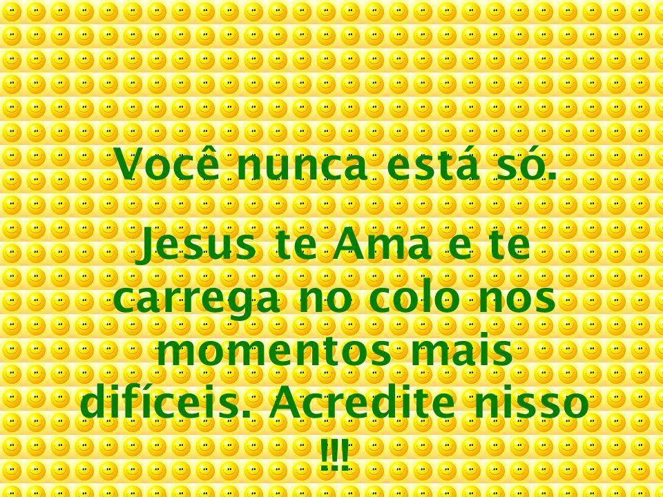 Você nunca está só. Jesus te Ama e te carrega no colo nos momentos mais difíceis. Acredite nisso !!!