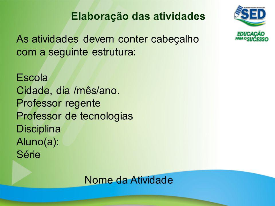 Elaboração das atividades As atividades devem conter cabeçalho com a seguinte estrutura: Escola Cidade, dia /mês/ano.