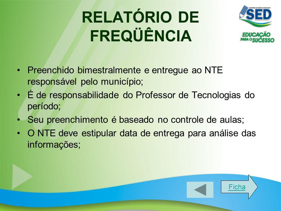 RELATÓRIO DE FREQÜÊNCIA Preenchido bimestralmente e entregue ao NTE responsável pelo município; É de responsabilidade do Professor de Tecnologias do p