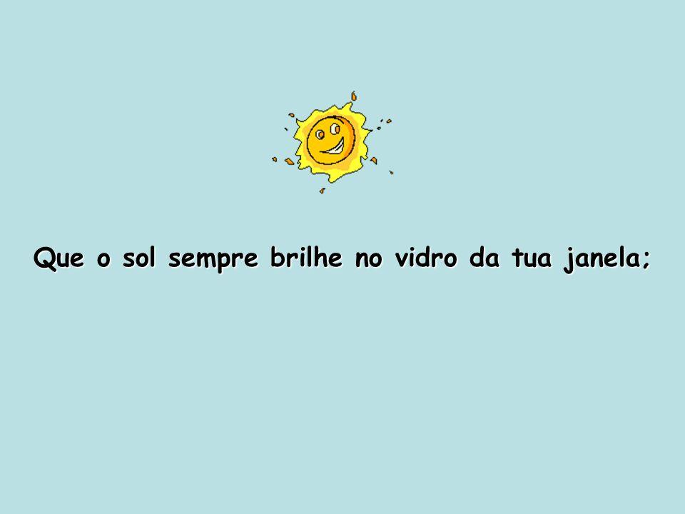 Que o sol sempre brilhe no vidro da tua janela;