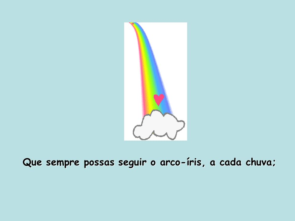 Que sempre possas seguir o arco-íris, a cada chuva;