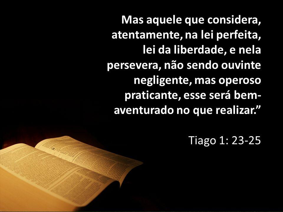 Mas aquele que considera, atentamente, na lei perfeita, lei da liberdade, e nela persevera, não sendo ouvinte negligente, mas operoso praticante, esse será bem- aventurado no que realizar. Tiago 1: 23-25
