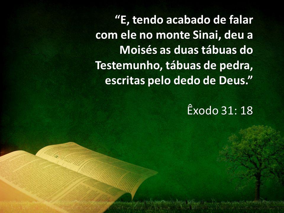 E, tendo acabado de falar com ele no monte Sinai, deu a Moisés as duas tábuas do Testemunho, tábuas de pedra, escritas pelo dedo de Deus. Êxodo 31: 18