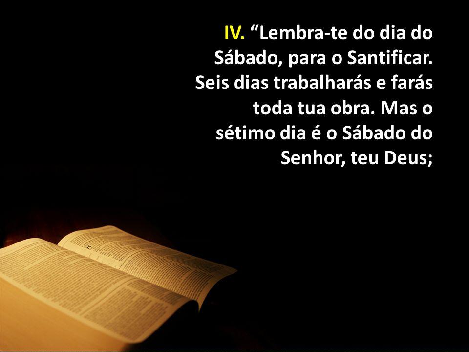 """IV. """"Lembra-te do dia do Sábado, para o Santificar. Seis dias trabalharás e farás toda tua obra. Mas o sétimo dia é o Sábado do Senhor, teu Deus;"""