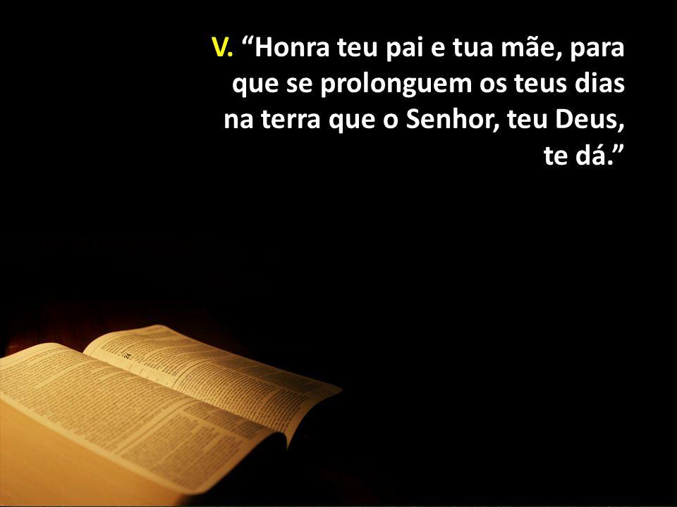 """V. """"Honra teu pai e tua mãe, para que se prolonguem os teus dias na terra que o Senhor, teu Deus, te dá."""""""
