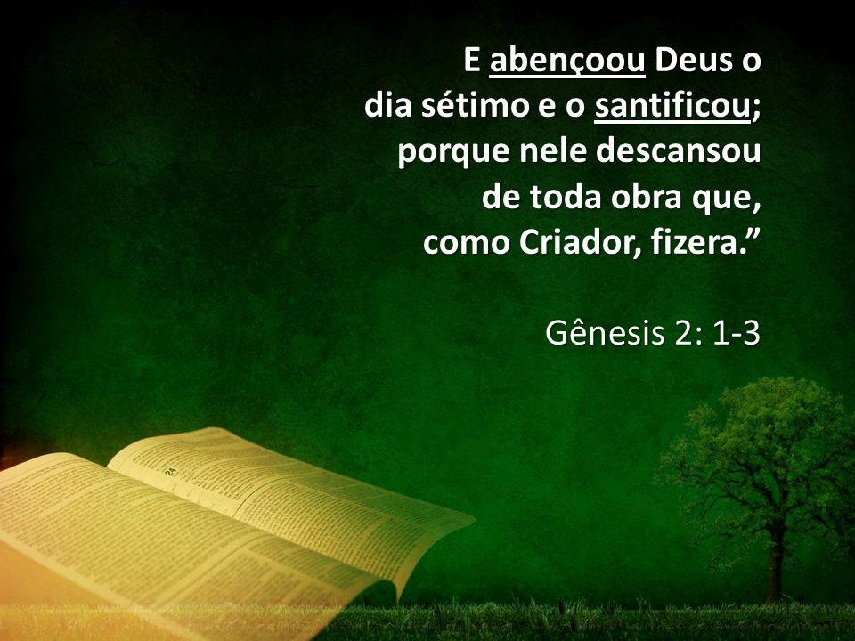 E abençoou Deus o dia sétimo e o santificou; porque nele descansou de toda obra que, como Criador, fizera. Gênesis 2: 1-3