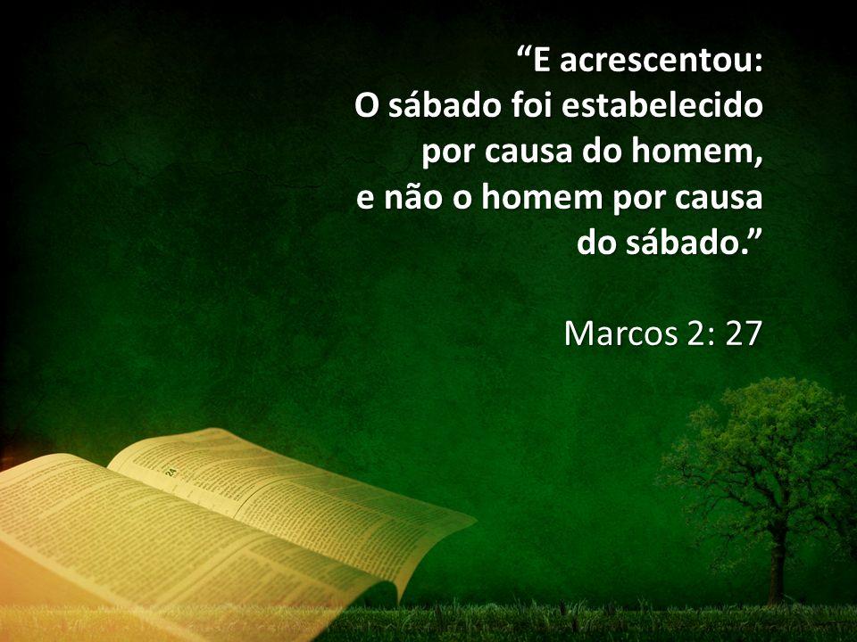 """""""E acrescentou: O sábado foi estabelecido por causa do homem, e não o homem por causa do sábado."""" Marcos 2: 27"""