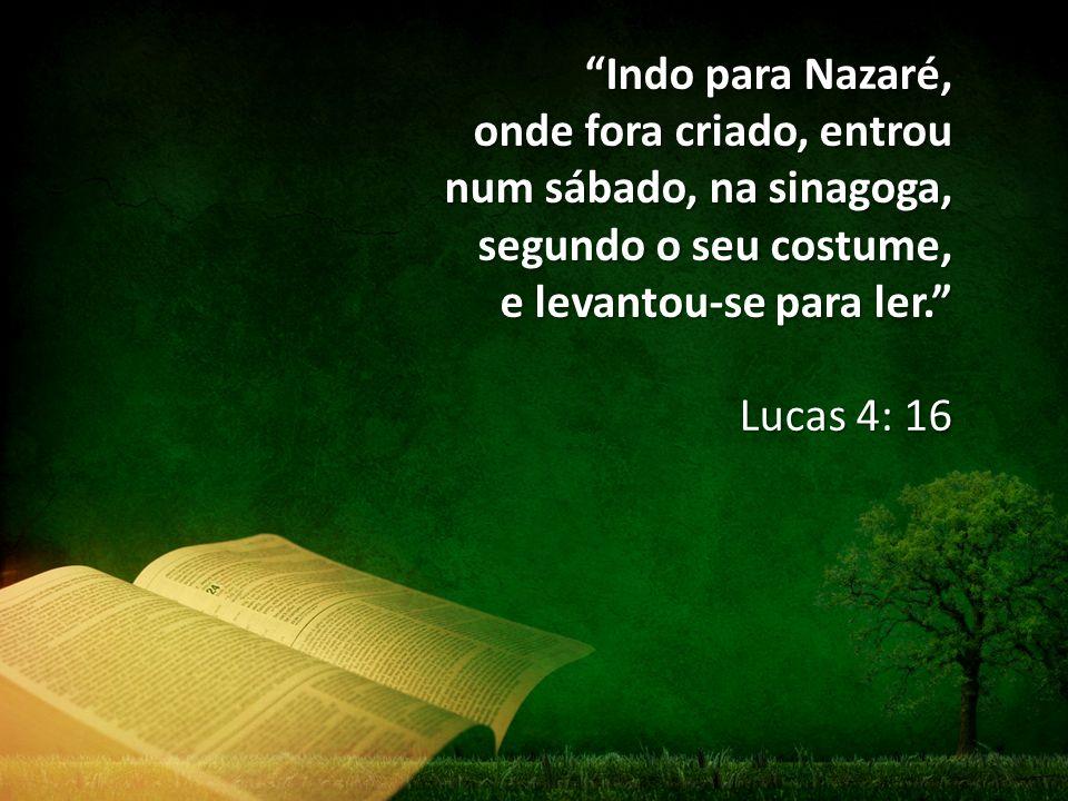 """""""Indo para Nazaré, onde fora criado, entrou num sábado, na sinagoga, segundo o seu costume, e levantou-se para ler."""" Lucas 4: 16"""