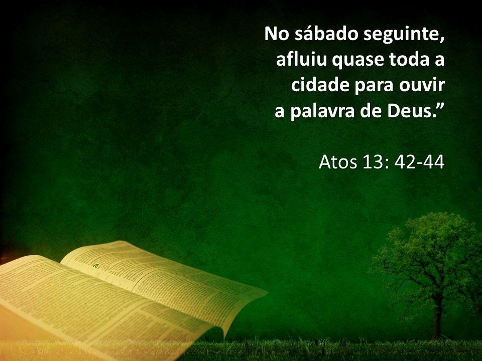"""No sábado seguinte, afluiu quase toda a cidade para ouvir a palavra de Deus."""" Atos 13: 42-44"""