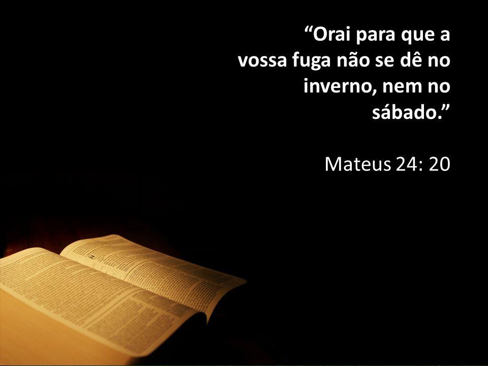 Orai para que a vossa fuga não se dê no inverno, nem no sábado. Mateus 24: 20