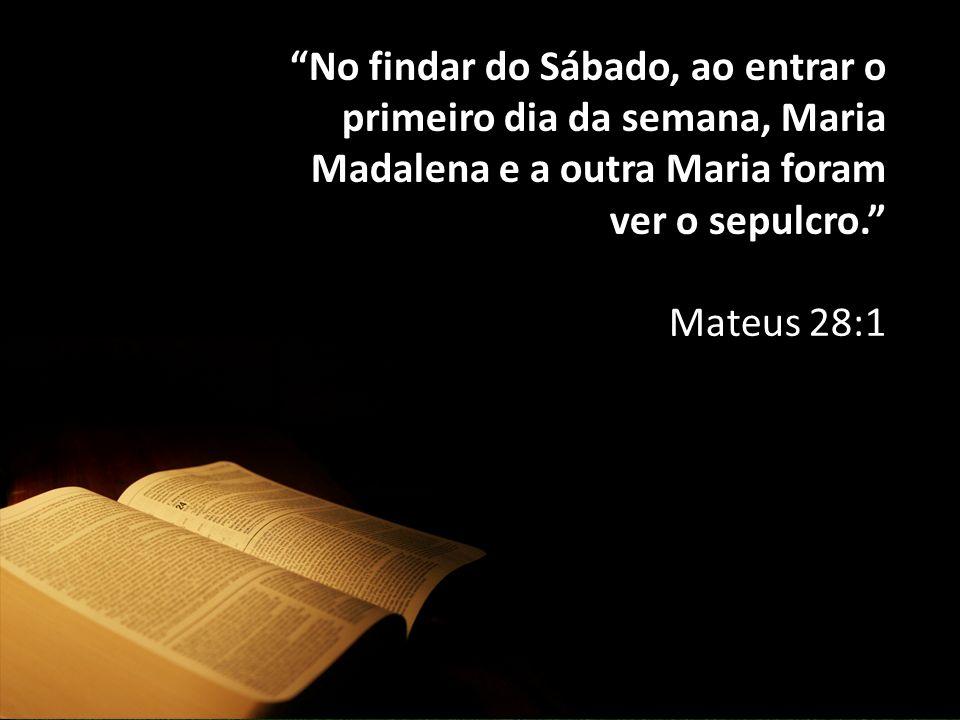 """""""No findar do Sábado, ao entrar o primeiro dia da semana, Maria Madalena e a outra Maria foram ver o sepulcro."""" Mateus 28:1"""