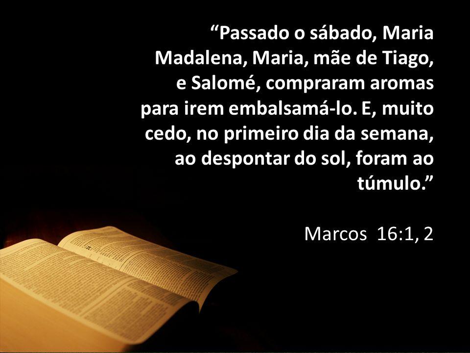 """""""Passado o sábado, Maria Madalena, Maria, mãe de Tiago, e Salomé, compraram aromas para irem embalsamá-lo. E, muito cedo, no primeiro dia da semana, a"""