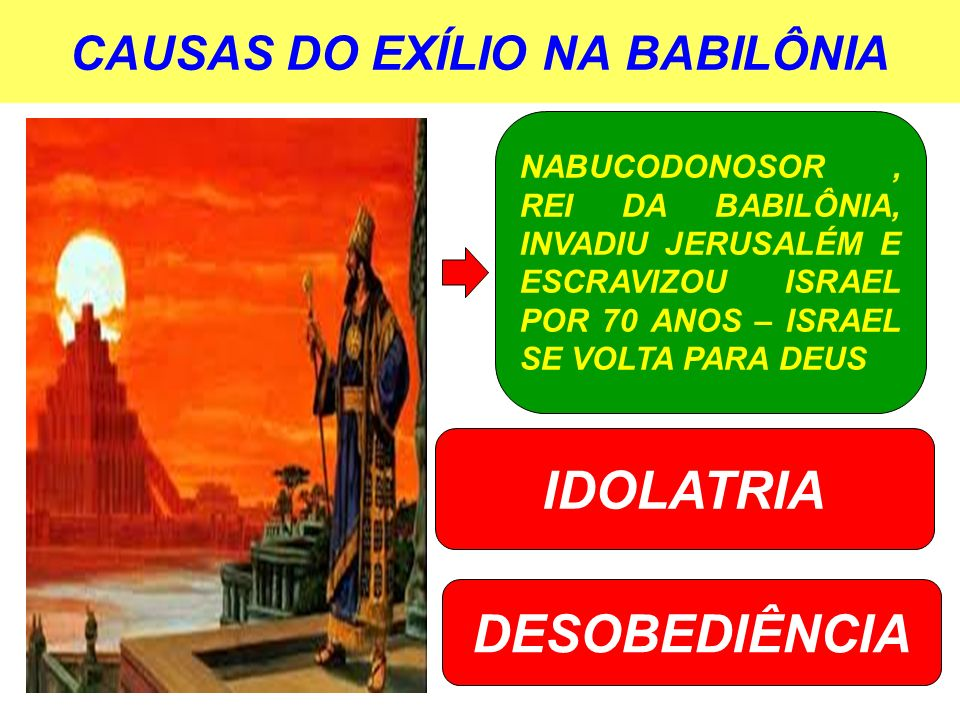 CAUSAS DO EXÍLIO NA BABILÔNIA NABUCODONOSOR, REI DA BABILÔNIA, INVADIU JERUSALÉM E ESCRAVIZOU ISRAEL POR 70 ANOS – ISRAEL SE VOLTA PARA DEUS IDOLATRIA