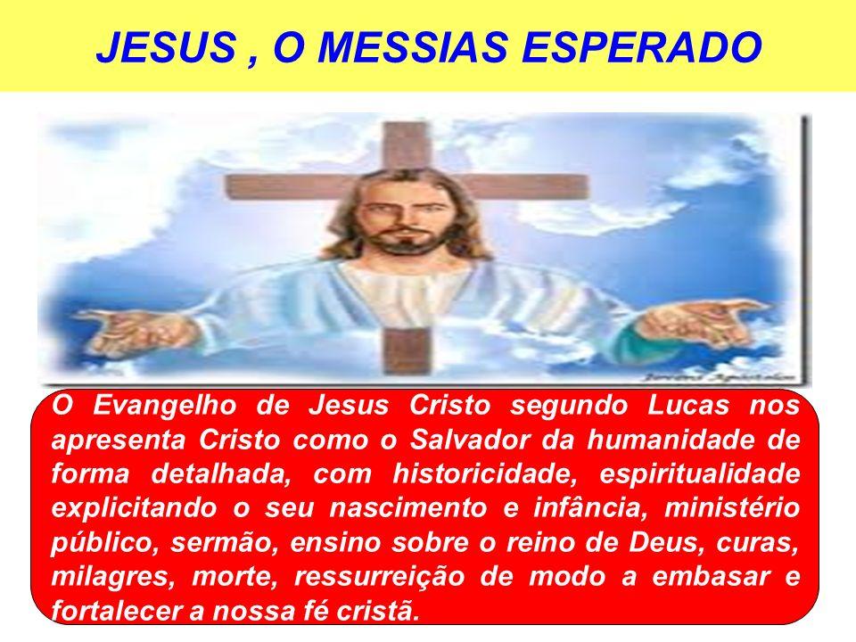 JESUS, O MESSIAS ESPERADO O Evangelho de Jesus Cristo segundo Lucas nos apresenta Cristo como o Salvador da humanidade de forma detalhada, com histori