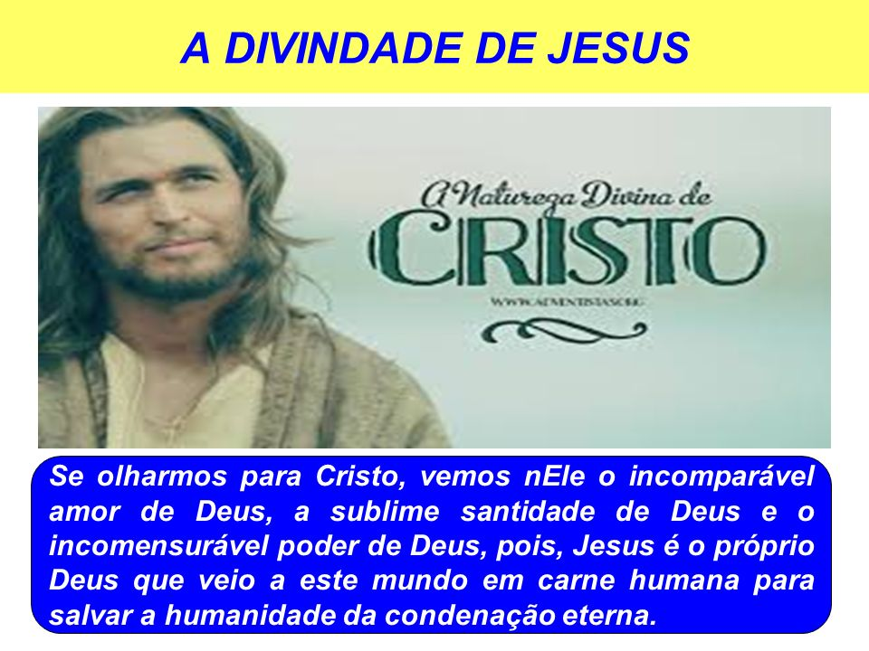 A DIVINDADE DE JESUS Se olharmos para Cristo, vemos nEle o incomparável amor de Deus, a sublime santidade de Deus e o incomensurável poder de Deus, po