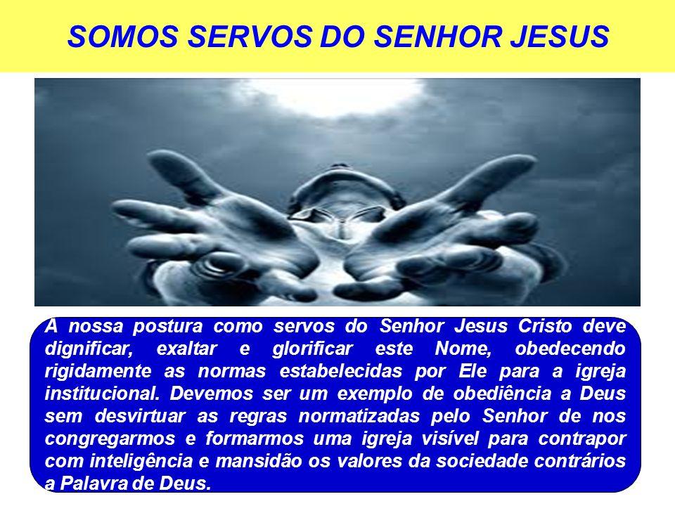 SOMOS SERVOS DO SENHOR JESUS A nossa postura como servos do Senhor Jesus Cristo deve dignificar, exaltar e glorificar este Nome, obedecendo rigidament