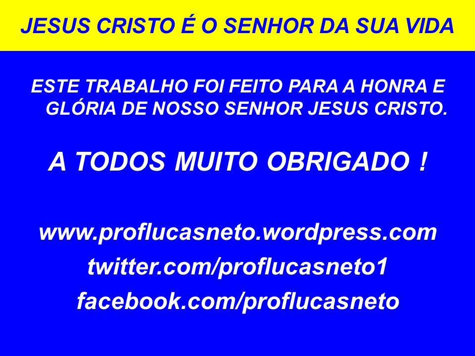 JESUS CRISTO É O SENHOR DA SUA VIDA ESTE TRABALHO FOI FEITO PARA A HONRA E GLÓRIA DE NOSSO SENHOR JESUS CRISTO. A TODOS MUITO OBRIGADO ! www.proflucas