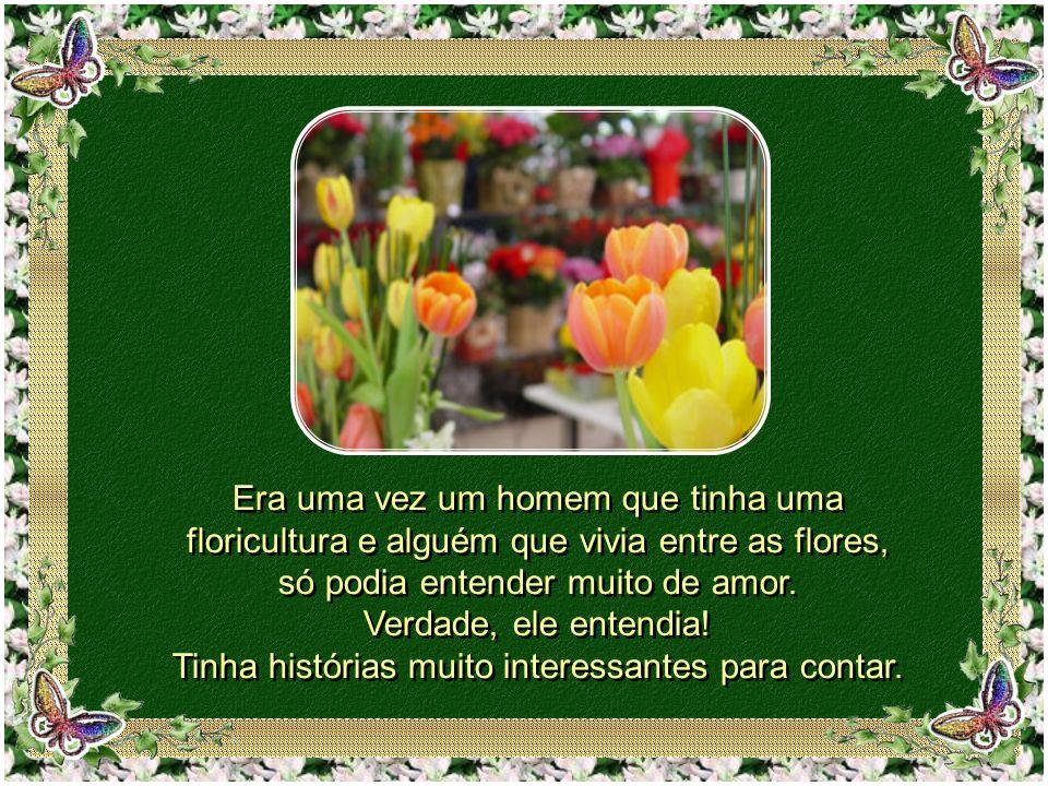 Era uma vez um homem que tinha uma floricultura e alguém que vivia entre as flores, só podia entender muito de amor.