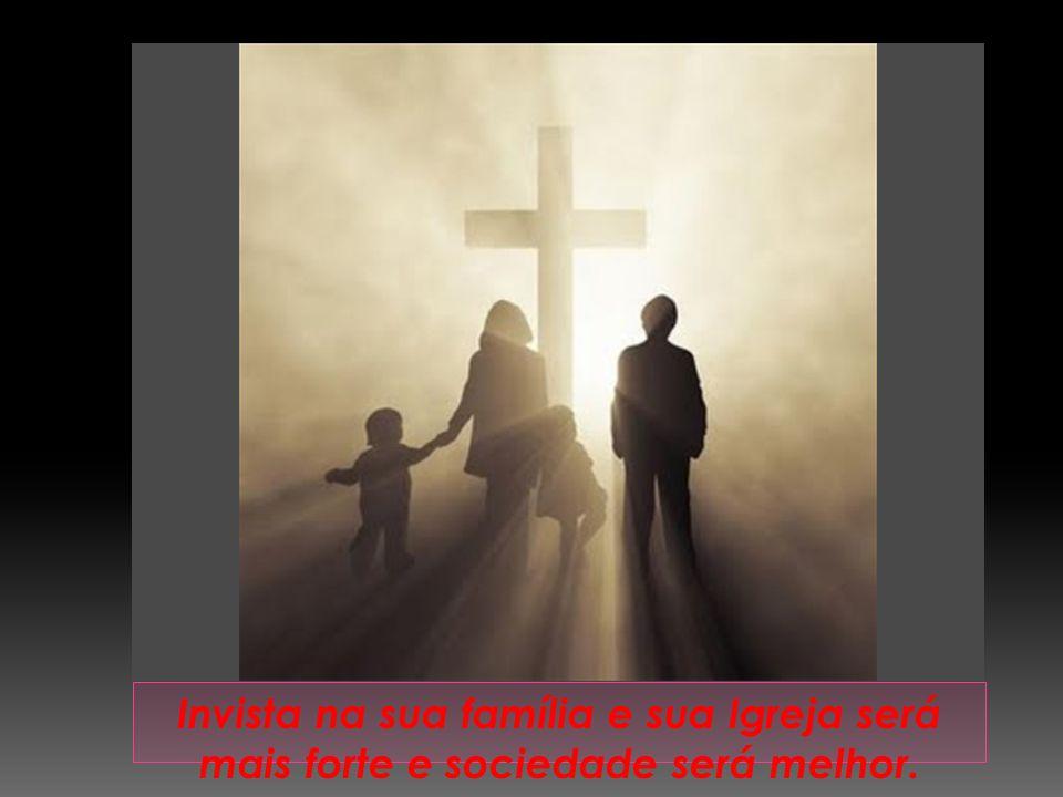 Invista na sua família e sua Igreja será mais forte e sociedade será melhor.