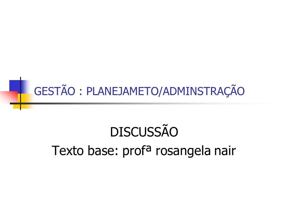 GESTÃO : PLANEJAMETO/ADMINSTRAÇÃO DISCUSSÃO Texto base: profª rosangela nair