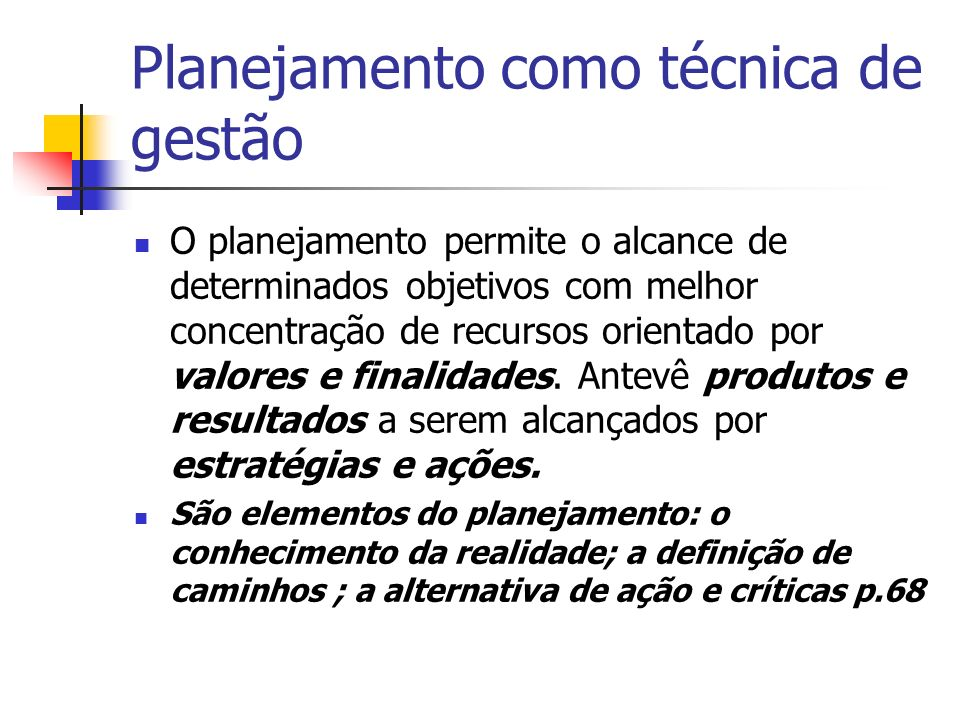 Planejamento como técnica de gestão O planejamento permite o alcance de determinados objetivos com melhor concentração de recursos orientado por valores e finalidades.
