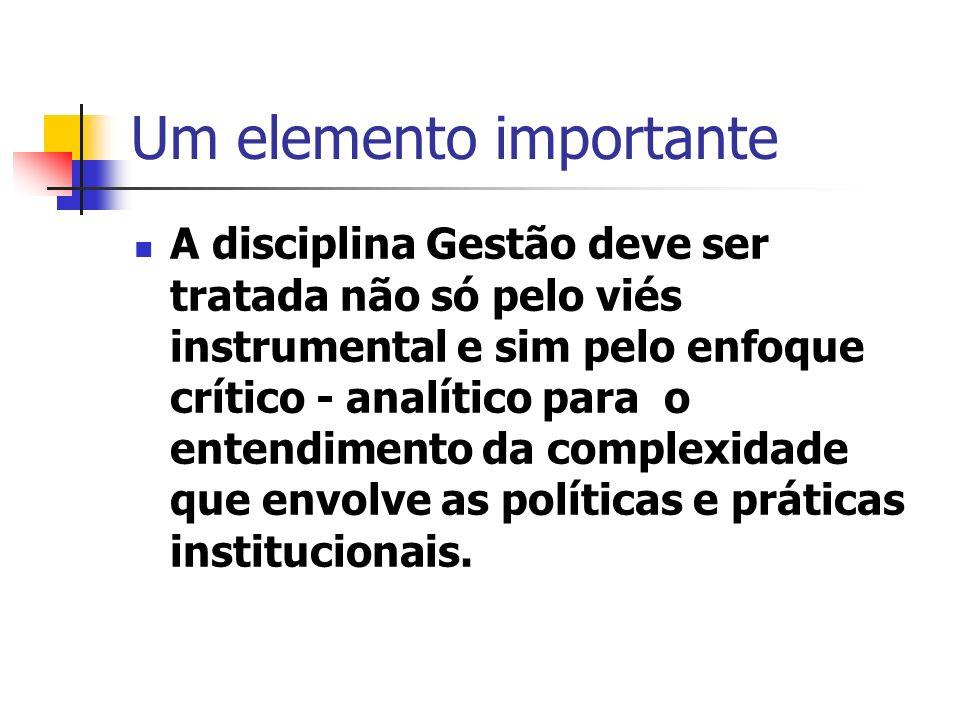 Um elemento importante A disciplina Gestão deve ser tratada não só pelo viés instrumental e sim pelo enfoque crítico - analítico para o entendimento da complexidade que envolve as políticas e práticas institucionais.