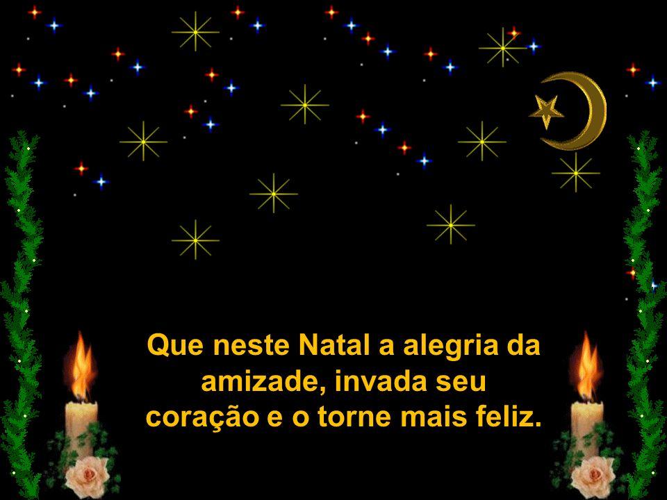 Que neste Natal a alegria da amizade, invada seu coração e o torne mais feliz.