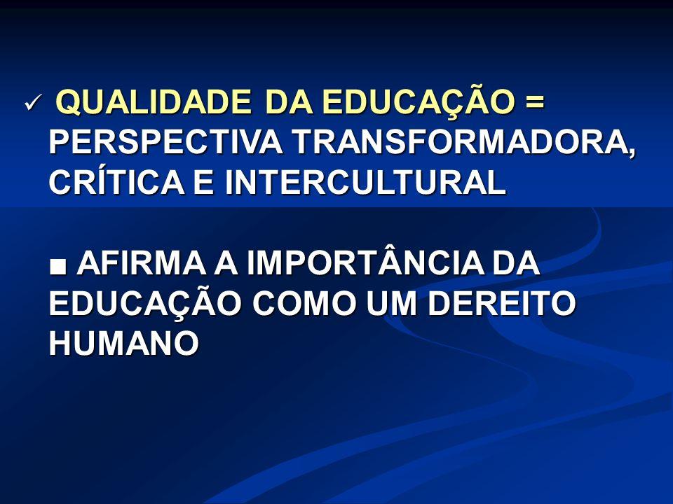 QUALIDADE DA EDUCAÇÃO = PERSPECTIVA TRANSFORMADORA, CRÍTICA E INTERCULTURAL QUALIDADE DA EDUCAÇÃO = PERSPECTIVA TRANSFORMADORA, CRÍTICA E INTERCULTURA