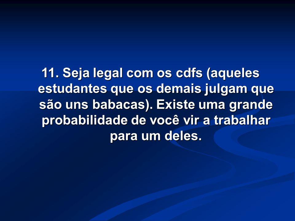 11. Seja legal com os cdfs (aqueles estudantes que os demais julgam que são uns babacas). Existe uma grande probabilidade de você vir a trabalhar para