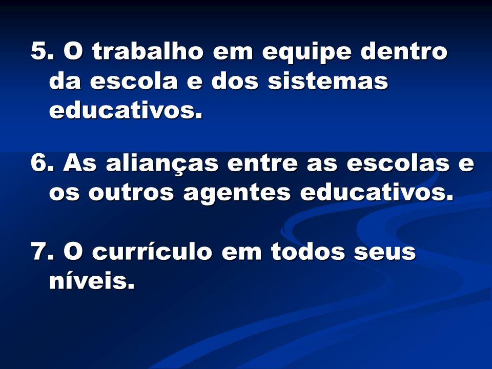 5. O trabalho em equipe dentro da escola e dos sistemas educativos. 6. As alianças entre as escolas e os outros agentes educativos. 7. O currículo em