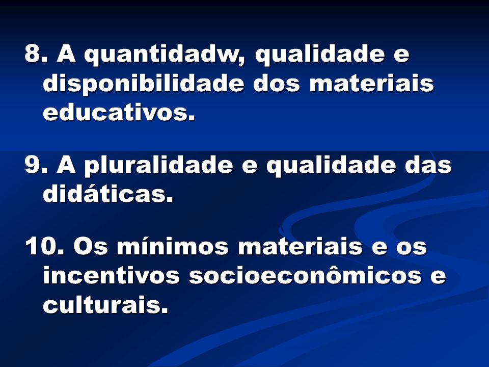 8. A quantidadw, qualidade e disponibilidade dos materiais educativos. 9. A pluralidade e qualidade das didáticas. 10. Os mínimos materiais e os incen