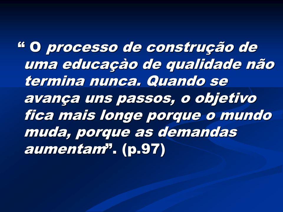 """"""" O processo de construção de uma educaçào de qualidade não termina nunca. Quando se avança uns passos, o objetivo fica mais longe porque o mundo muda"""