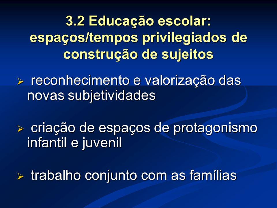 3.2 Educação escolar: espaços/tempos privilegiados de construção de sujeitos  reconhecimento e valorização das novas subjetividades  criação de espa