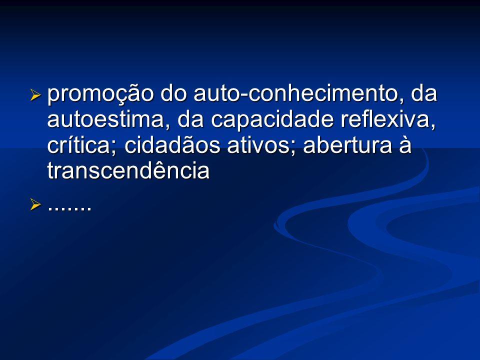  promoção do auto-conhecimento, da autoestima, da capacidade reflexiva, crítica; cidadãos ativos; abertura à transcendência .......