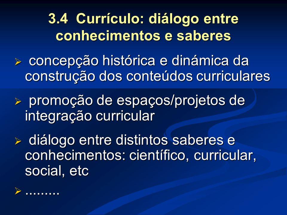 3.4 Currículo: diálogo entre conhecimentos e saberes  concepção histórica e dinámica da construção dos conteúdos curriculares  promoção de espaços/p