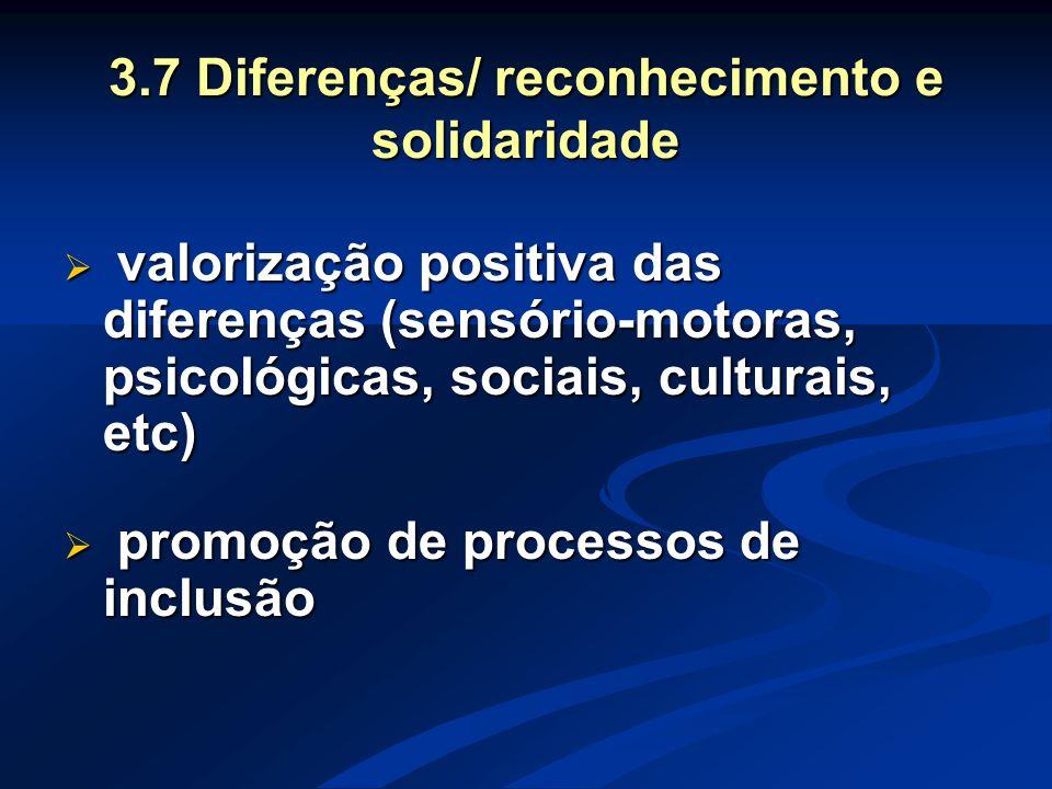 3.7 Diferenças/ reconhecimento e solidaridade  valorização positiva das diferenças (sensório-motoras, psicológicas, sociais, culturais, etc)  promoç