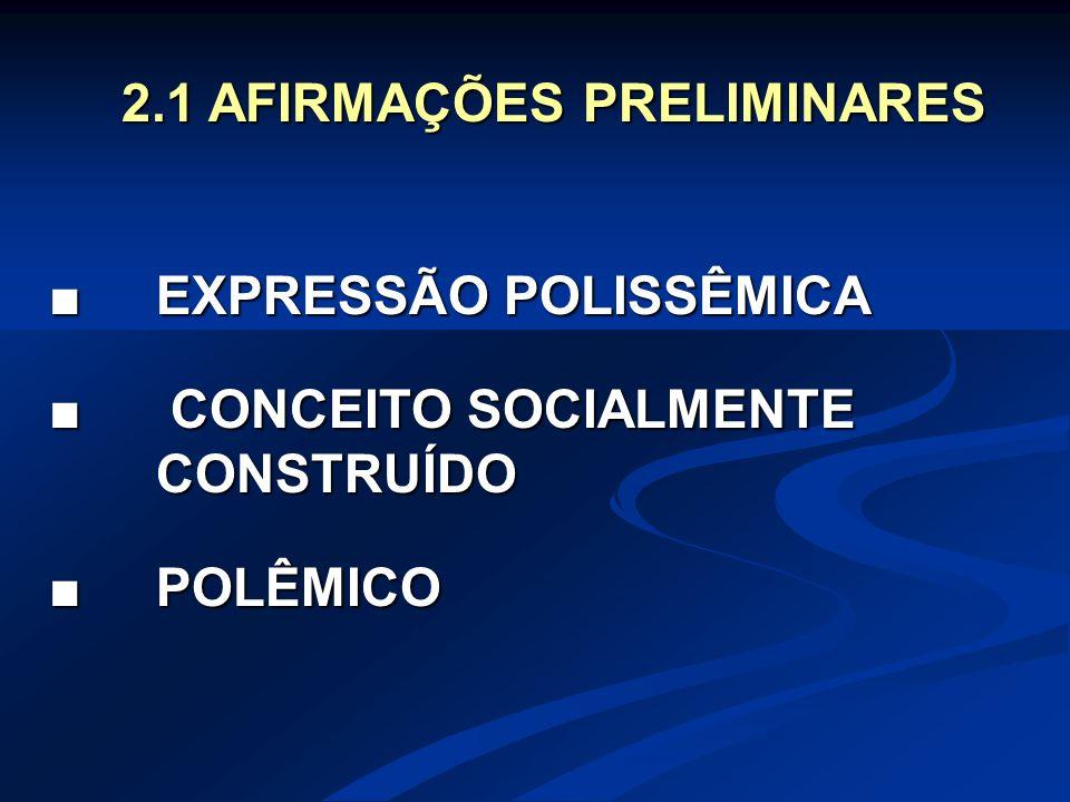 2.1 AFIRMAÇÕES PRELIMINARES ■ EXPRESSÃO POLISSÊMICA ■ CONCEITO SOCIALMENTE CONSTRUÍDO ■ POLÊMICO