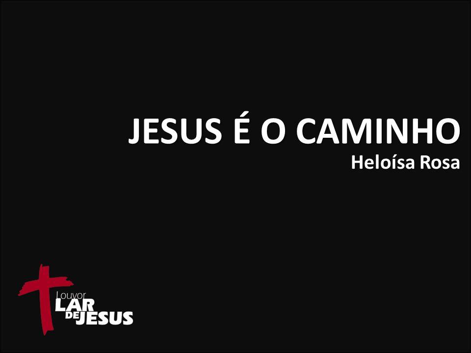 JESUS É O CAMINHO Heloísa Rosa