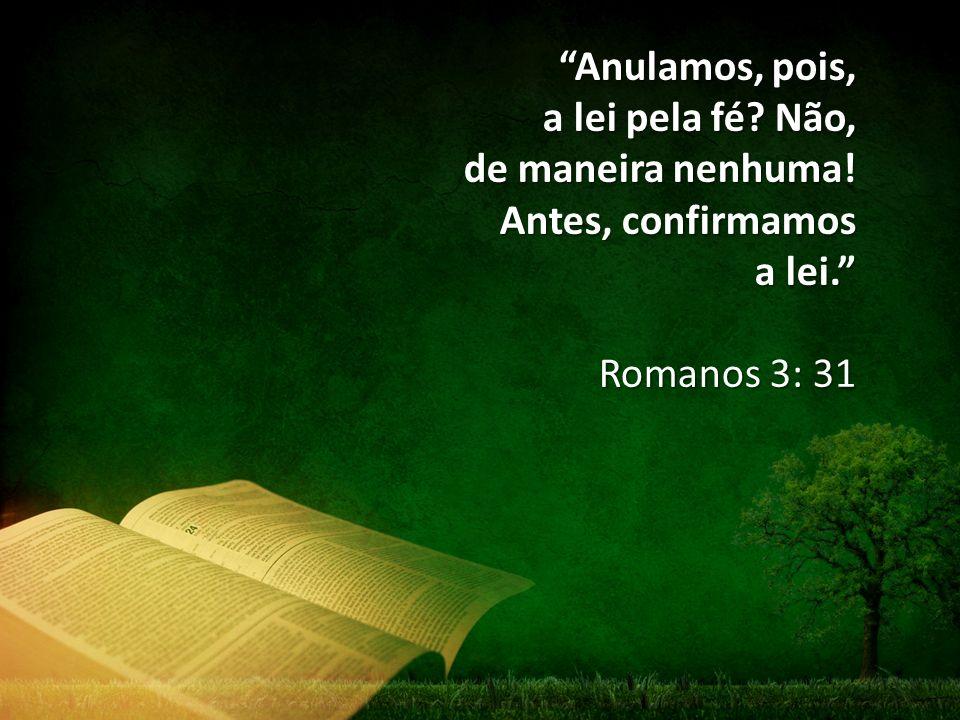 Anulamos, pois, a lei pela fé? Não, de maneira nenhuma! Antes, confirmamos a lei. Romanos 3: 31