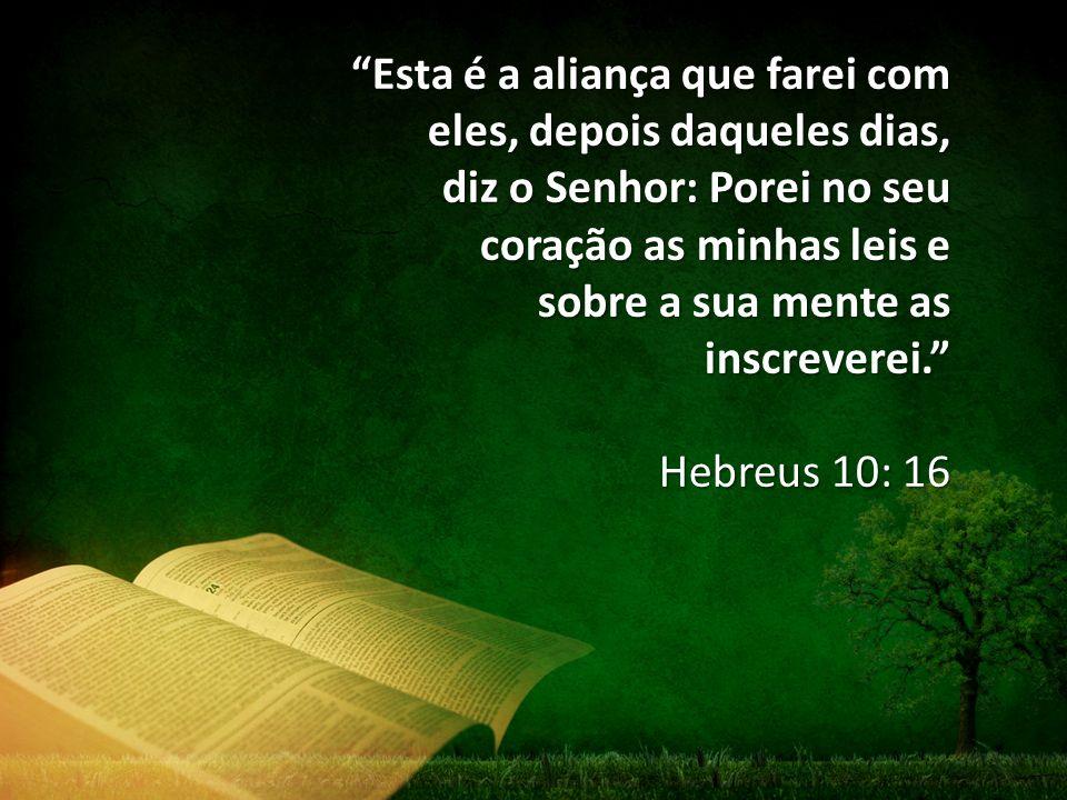 Esta é a aliança que farei com eles, depois daqueles dias, diz o Senhor: Porei no seu coração as minhas leis e sobre a sua mente as inscreverei. Hebreus 10: 16