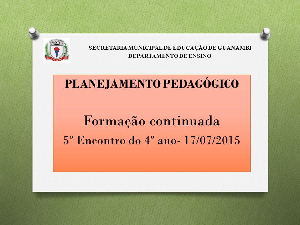 PLANEJAMENTO PEDAGÓGICO Formação continuada 5º Encontro do 4º ano- 17/07/2015 SECRETARIA MUNICIPAL DE EDUCAÇÃO DE GUANAMBI DEPARTAMENTO DE ENSINO